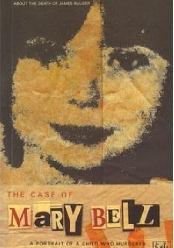 Okładka książki The Case Of Mary Bell: A Portrait of a Child Who Murdered