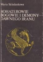 Bohaterowie, bogowie i demony dawnego Iranu