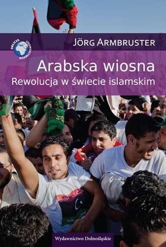 Okładka książki Arabska wiosna. Rewolucja w świecie islamskim