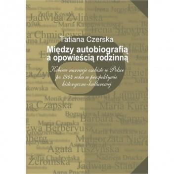 Okładka książki Między autobiografią a opowieścią rodzinną. Kobiece narracje osobiste w Polsce po 1944 roku w perspektywie historyczno-kulturowej.