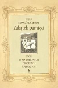 Okładka książki Zakątek pamięci. Życie w XIX-wiecznych dworkach kresowych