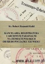 Okładka książki Kancelaria, registratura i archiwum parafialne na ziemiach polskich od XII do początku XXI wieku
