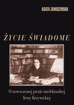 Okładka książki Życie świadome: O nowoczesnej prozie intelektualnej Ireny Krzywickiej