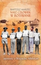 Okładka książki Nasz człowiek w Botswanie. Opowieść o Wojciechu Albińskim