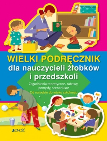 Okładka książki Wielki podręcznik dla nauczycieli żłobków i przedszkoli. Zagadnienia teoretyczne, zabawy, pomysły, scenariusze. Od narodzin do wieku szkolnego