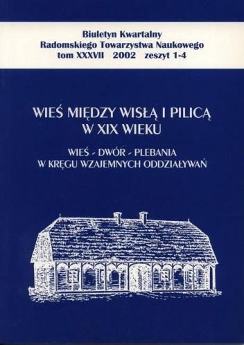 Okładka książki Wieś między Wisłą i Pilicą w XIX wieku. Wieś – dwór – plebania w kręgu wzajemnych oddziaływań