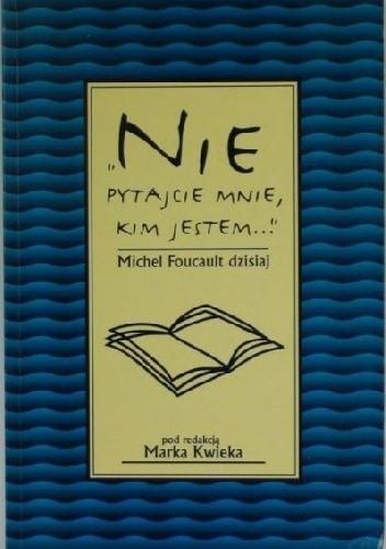 """Okładka książki """"Nie pytajcie mnie, kim jestem..."""" Michel Foucault dzisiaj"""