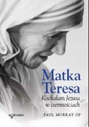 Okładka książki Matka Teresa. Kochałam Jezusa w ciemnościach