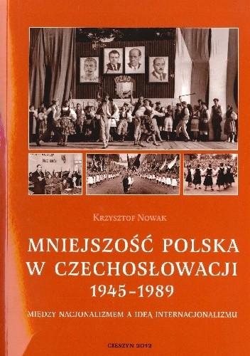 Okładka książki Mniejszość polska w Czechosłowacji (1945–1989). Między nacjonalizmem a ideą internacjonalizmu