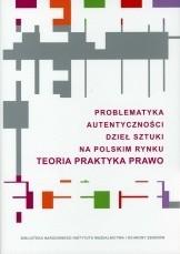 Okładka książki Problematyka autentyczności dzieł sztuki na polskim rynku. Teoria. Praktyka. Prawo