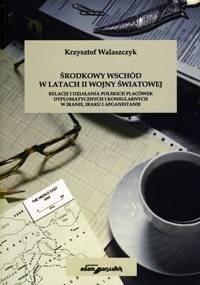 Okładka książki Środkowy Wschód w latach II wojny światowej. Relacje i działania polskich placówek dyplomatycznych i konsularnych w Iranie, Iraku i Afganistanie