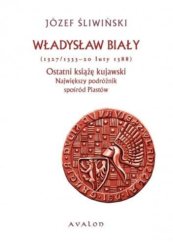 Okładka książki Władysław Biały (1327/1333 - 20 luty 1388). Ostatni książę kujawski. Największy podróżnik spośród Piastów