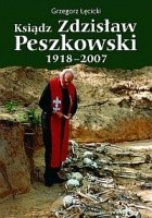 Ksiądz Zdzisław Peszkowski 1918-2007. Harcerz - Ułan - Kapłan
