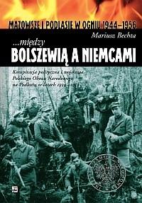 Okładka książki ...między Bolszewią a Niemcami. Konspiracja polityczna i wojskowa Polskiego Obozu Narodowego na Podlasiu w latach 1939 - 1952