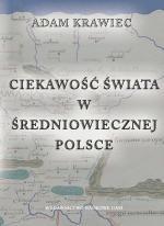 Okładka książki Ciekawość świata w średniowiecznej Polsce. Studium z dziejów geografii kreacyjnej