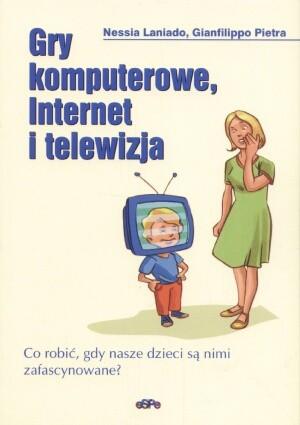 Okładka książki Gry komputerowe, Internet i telewizja. Co robić, gdy nasze dzieci są nimi zafascynowane?