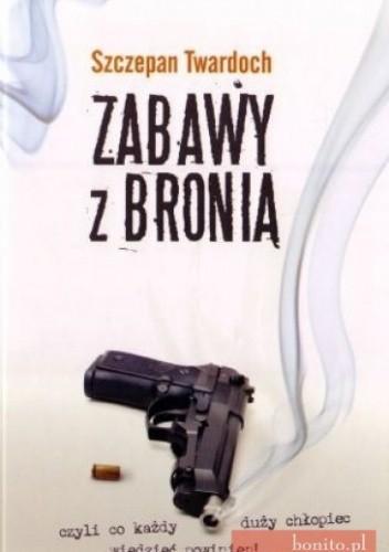 Okładka książki Zabawy z bronią, czyli co każdy duży chłopiec wiedzieć powinien!