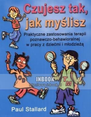 Okładka książki Czujesz tak, jak myślisz.  praktyczne zastosowania terapii poznawczo-behawioralnej w pracy z dziećmi i młodzieżą