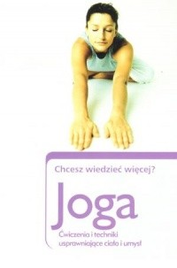 Okładka książki Joga. Chcesz wiedzieć więcej? ćwiczenia i techniki usprawniające ciało i umysł