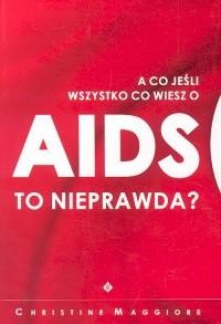 Okładka książki A co jeśli wszystko co wiesz o AIDS to nieprawda