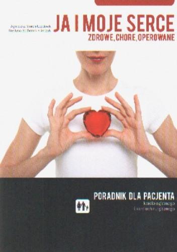 Okładka książki Ja i moje serce: zdrowe, chore, operowane. Poradnik dla pacjenta kardiologicznego i kardiochirurgicznego