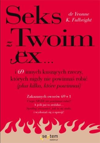 Okładka książki Sex z Twoim Ex... i 69 innych kuszących rzeczy, których nigdy nie powinnaś robić (plus kilka, które powinnaś)