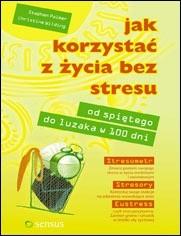 Okładka książki Jak korzystać z życia bez stresu. Od spiętego do luzaka w 100 dni