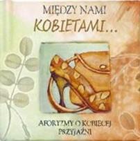 Okładka książki Między nami kobietami... Aforyzmy o kobiecej przyjaźni