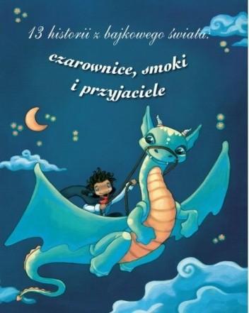 Okładka książki 13 historii z bajkowego świata: czarownice, smoki i przyjaciele