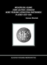Okładka książki Wielkopolska, Kujawy, ziemie łęczycka i sieradzka wobec problemu zjednoczenia państwowego w latach 1300-1306