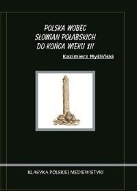 Okładka książki Polska wobec Słowian Połabskich do końca wieku XII