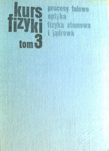 Okładka książki Kurs fizyki, procesy falowe, optyka, fizyka atomowa i jądrowa