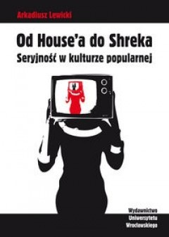 Okładka książki Książka Od House'a do Shreka. Seryjność w kulturze popularnej