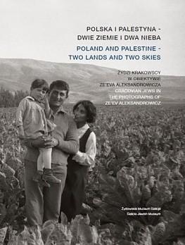 Okładka książki Polska i Palestyna - dwie ziemie i dwa nieba. Żydzi krakowscy w obiektywie Ze'eva Aleksandrowicza