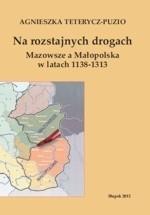 Okładka książki Na rozstajnych drogach. Mazowsze a Małopolska w latach 1138-1313
