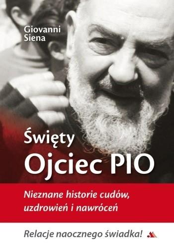Okładka książki Święty Ojciec Pio. Nieznane historie cudów, uzdrowień i nawróceń