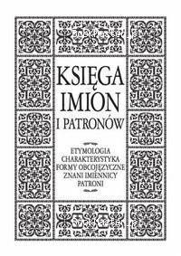 Okładka książki Ksiega imion i patronów. Entymologia, charakterystyka, formy obcojęzyczne, znani imiennicy, patroni