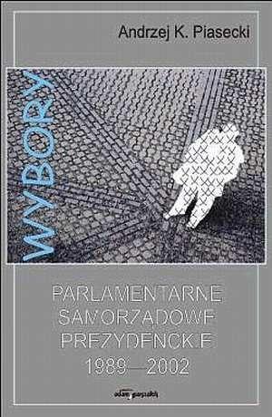 Okładka książki Wybory parlamentarne, samorządowe, prezydenckie 1989-2002