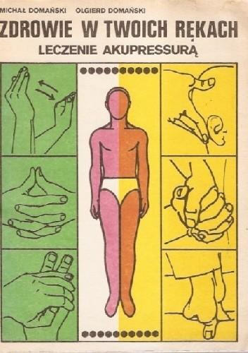 Okładka książki Zdrowie w twoich rękach. Leczenie akupressurą