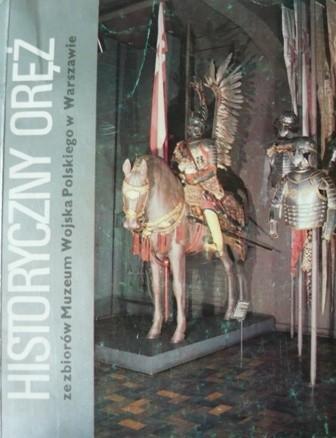 Okładka książki Historyczny oręż ze zbiorów Muzeum Wojska Polskiego w Warszawie