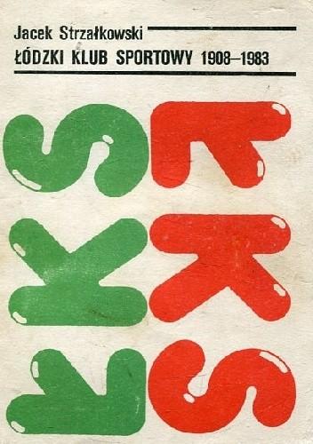 Okładka książki Łódzki Klub Sportowy 1908-1983