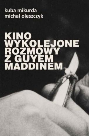 Okładka książki Kino wykolejone. Rozmowy z Guyem Maddinem