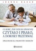 Co robić, żeby dziecko sprawniej czytało i pisało, a dorosły przetrwał: opracowanie dla terapeutów i rodziców
