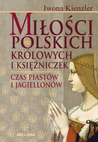 Okładka książki Miłości polskich królowych i księżniczek. Czas Piastów i Jagiellonów