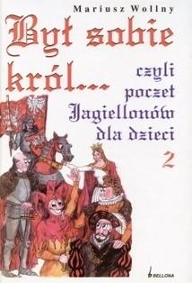Okładka książki Był sobie król... czyli poczet Jagiellonów dla dzieci