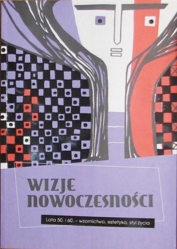 Okładka książki Wizje nowoczesności. Lata 50. i 60. - wzornictwo, estetyka, styl życia