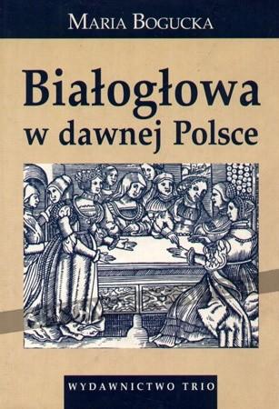 Okładka książki Białogłowa w dawnej Polsce. Kobieta w społeczeństwie polskim XVI-XVIII wieku na tle porównawczym