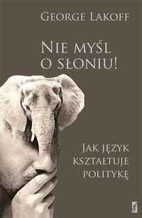 Okładka książki Nie myśl o słoniu! Jak język kształtuje politykę. Obowiązkowa lektura dla myślących postępowo