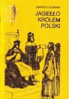 Jagiełło Królem Polski. Z dziejów Unii Polski i Litwy