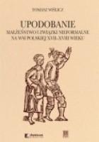 Upodobanie. Małżeństwo i związki nieformalne na wsi polskiej XVII-XVIII wieku. Wyobrażenia społeczne i jednostkowe doświadczenia